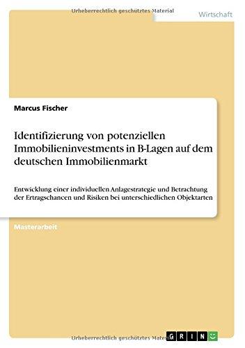 Identifizierung von potenziellen Immobilieninvestments in B-Lagen auf dem deutschen Immobilienmarkt: Entwicklung einer individuellen Anlagestrategie … und Risiken bei unterschiedlichen Objektarten