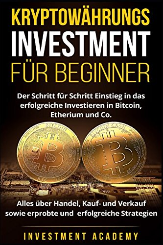 Kryptowährungs Investment für Beginner: Der Schritt für Schritt Einstieg in das erfolgreiche Investieren in Bitcoin, Etherium – Alles über Handel, Kauf- und Verkauf sowie erfolgreiche Strategien