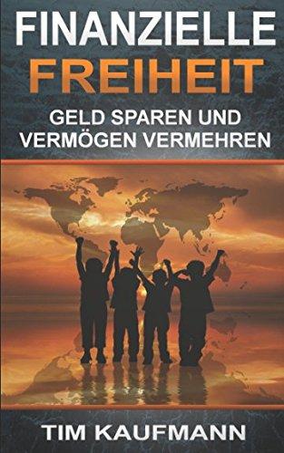 Finanzielle Freiheit – Geld sparen und Vermögen vermehren: (Passives Einkommen, Geld verdienen, frei und unabhängig werden)