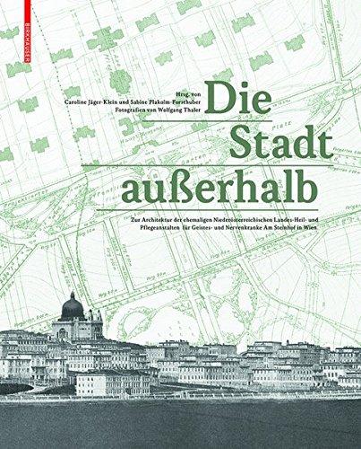 Die Stadt außerhalb: Zur Architektur der ehemaligen Niederösterreichischen Landes-Heil- und Pflegeanstalten für Geistes- und Nervenkranke Am Steinhof in Wien