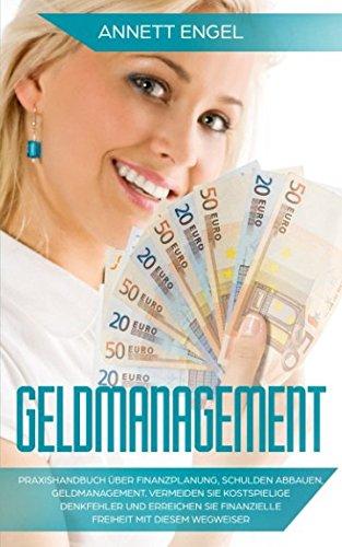 Geldmanagement: Praxishandbuch über Finanzplanung, Schulden abbauen, Geldmanagement. Vermeiden Sie kostspielige Denkfehler und erreichen Sie finanzielle Freiheit mit diesem Wegweiser